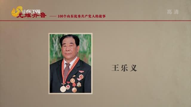 2021年08月23日《光耀齐鲁》:100个山东优秀共产党人的故事——王乐义