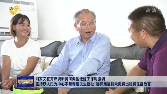 刘家义在菏泽调研黄河滩区迁建工作时强调 坚持以人民为中心不断增进民生福祉 确保滩区群众搬得出稳得住能致富