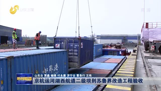 京杭運河湖西(xi)航道lan)棟擁剿章辰綹gai)造工程(cheng)驗收