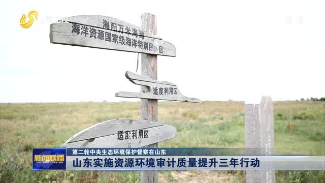 【第二轮中央生态环境保护督察在山东】山东实施资源环境审计质量提升三年行动