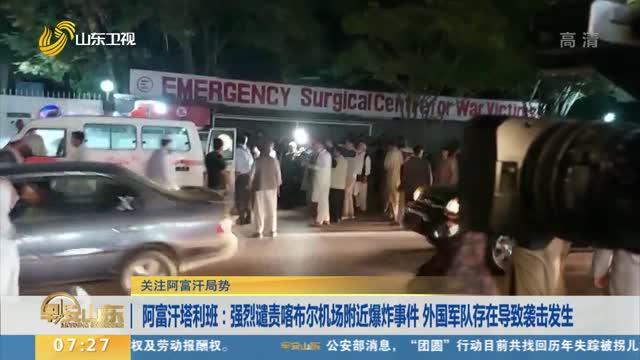 【关注阿富汗局势】阿富汗塔利班:强烈谴责喀布尔机场附近爆炸事件 外国军队存在导致袭击发生