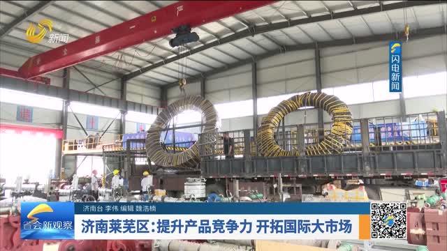 济南莱芜区:提升产品竞争力 开拓国际大市场