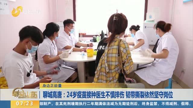 【身边正能量】聊城高唐:24岁疫苗接种医生不慎摔伤 韧带撕裂依然坚守岗位