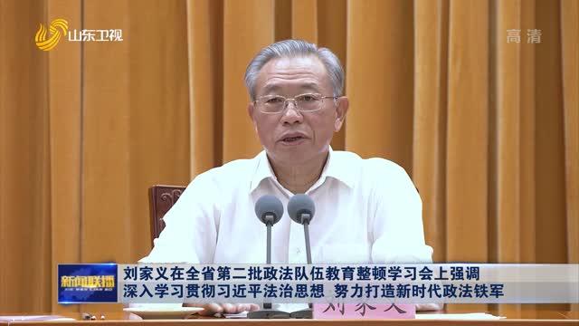 刘家义在全省第二批政法队伍教育整顿学习会上强调 深入学习贯彻习近平法治思想 努力打造新时代政法铁军