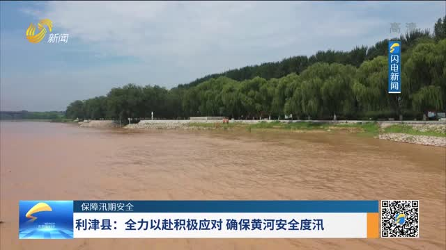 【保障汛期安全】利津县:全力以赴积极应对 确保黄河安全度汛