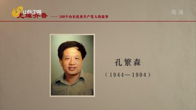 2021年08月29日《光耀齐鲁》:100个山东优秀共产党人的故事——孔繁森