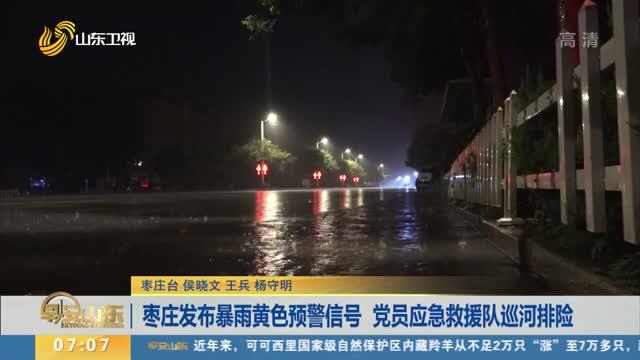 枣庄发布暴雨黄色预警信号 党员应急救援队巡河排险