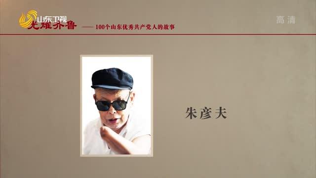 2021年08月30日《光耀齐鲁》:100个山东优秀共产党人的故事——朱彦夫