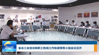 工会新时空   省总工会信访和职工热线工作协调领导小组会议召开
