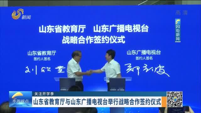 【关注开学季】山东省教育厅与山东广播电视台举行战略合作签约仪式