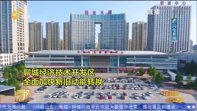 【问政山东】聊城经开区:推进产业集聚 加快新旧动能转换
