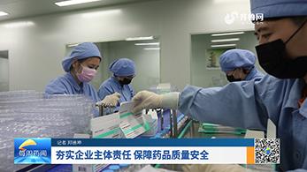 夯实企业主体责任 保障药品质量安全