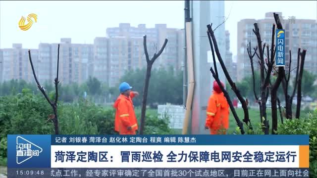 菏泽定陶区:冒雨巡检 全力保障电网安全稳定运行