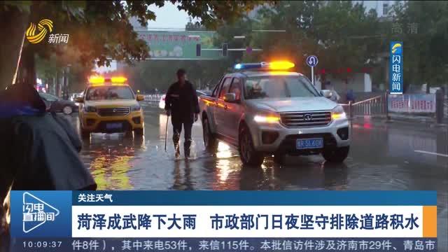 菏泽成武降下大雨 市政部门日夜坚守排除道路积水
