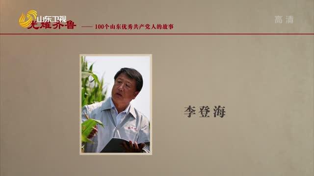 2021年09月05日《光耀齐鲁》:100个山东优秀共产党人的故事——李登海