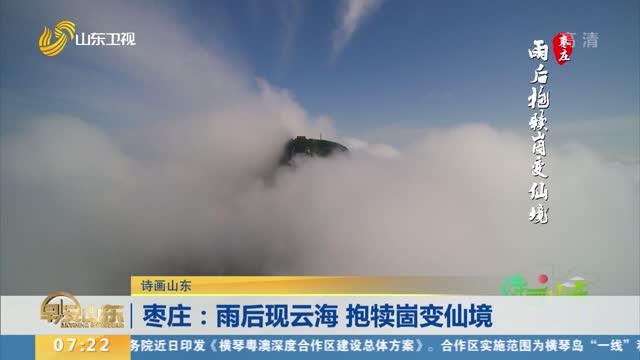 【诗画山东】枣庄:雨后现云海 抱犊崮变仙境