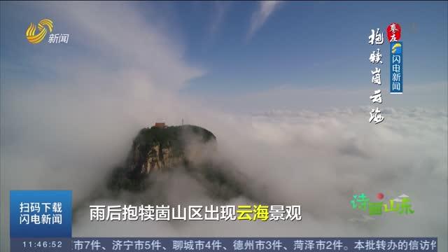 【诗画山东】 枣庄:雨后现云海 抱犊崮变仙境
