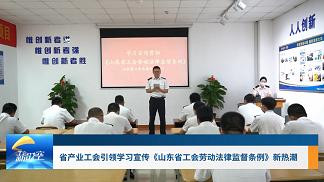 工会新时空   省产业工会引领学习宣传《山东省工会劳动法律监督条例》新热潮