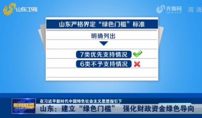 """【在习近平新时代中国特色社会主义思想指引下】山东:建立""""绿色门槛"""" 强化财政资金绿色导向"""