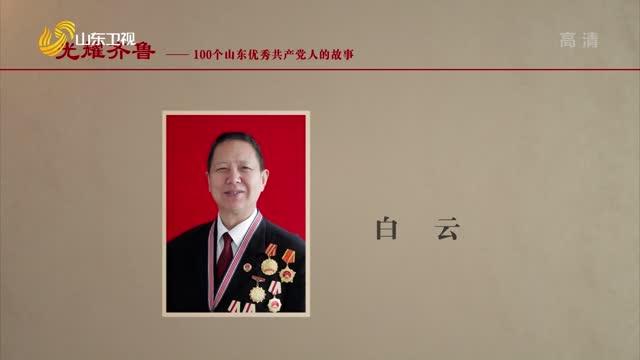 2021年09月07日《光耀齐鲁》:100个山东优秀共产党人的故事——白云