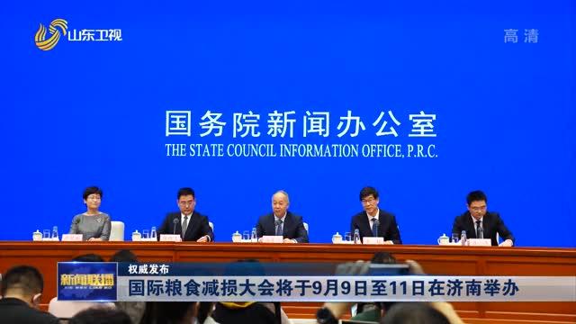 【权威发布】国际粮食减损大会将于9月9日至11日在济南举办