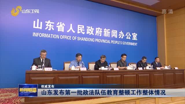 【权威发布】山东发布第一批政法队伍教育整顿工作整体情况