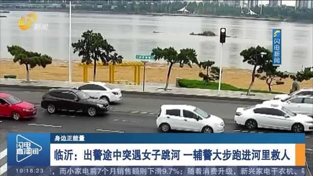 【身边正能量】临沂:出警途中突遇女子跳河 一辅警大步跑进河里救人