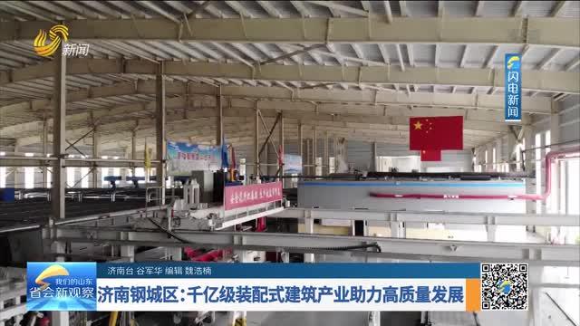 济南钢城区:千亿级装配式建筑产业助力高质量发展