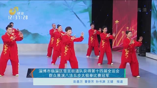 淄博市临淄区雪宫街道队获得第十四届全运会群众展演八法五步太极拳比赛冠军