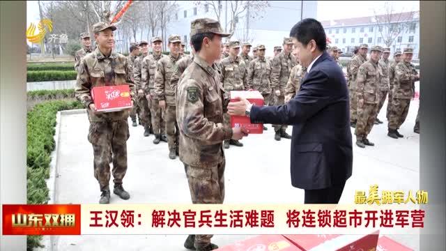 王汉领:解决官兵生活难题 将连锁超市开进军营
