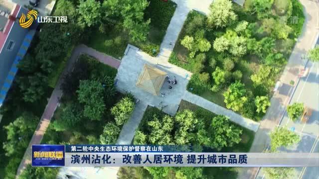 【第二轮中央生态环境保护督察在山东】滨州沾化:改善人居环境 提升城市品质