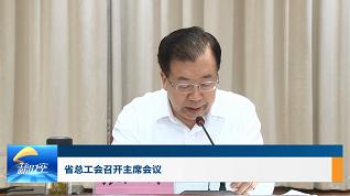 工会新时空   省总工会召开主席会议