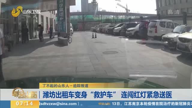 """【了不起的山东人·追踪报道】潍坊出租车变身""""救护车"""" 连闯红灯紧急送医"""