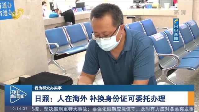 【我为群众办实事】日照:人在海外 补换身份证可委托办理