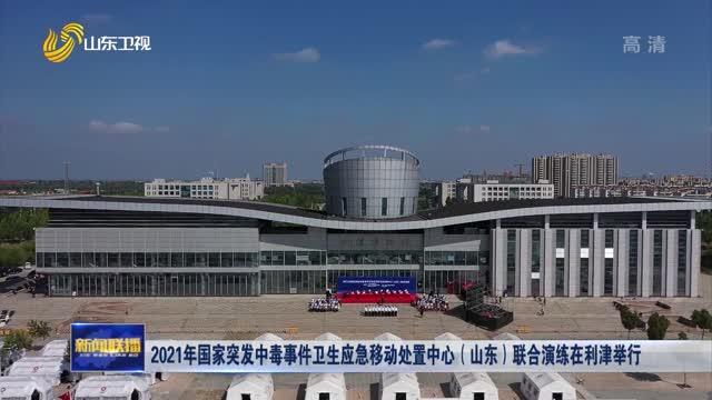 2021年国家突发中毒事件卫生应急移动处置中心(山东)联合演练在利津举行