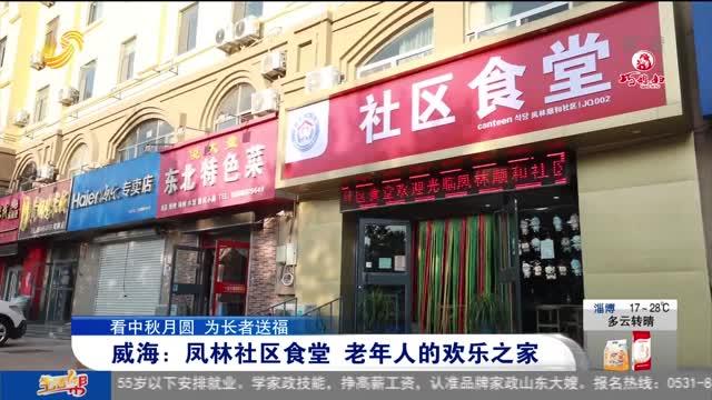 【看中秋月圆 为长者送福】威海:凤林社区食堂 老年人的欢乐之家