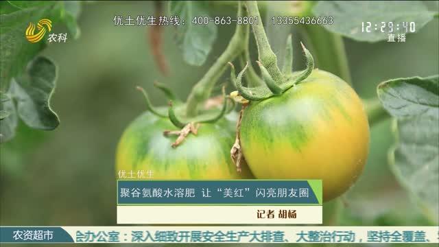 """【优土优生】聚谷氨酸水溶肥 让""""美红""""闪亮朋友圈"""