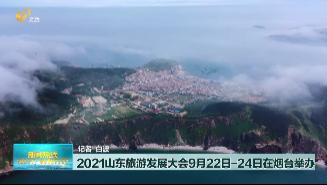 2021山东旅游发展大会9月22日——24日在烟台举办