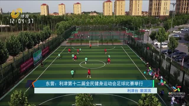 【一周资讯】东营:利津第十二届全民健身运动会足球比赛举行
