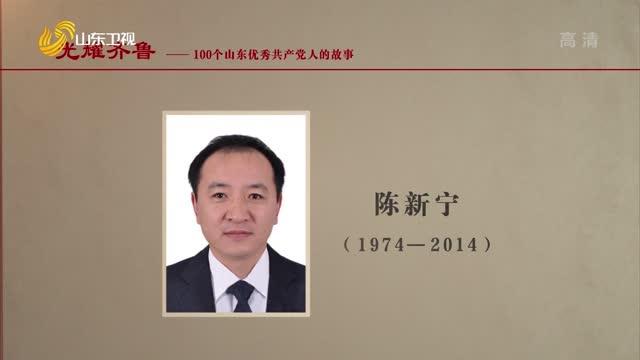 2021年09月19日《光耀齐鲁》:100个山东优秀共产党人的故事——陈新宁