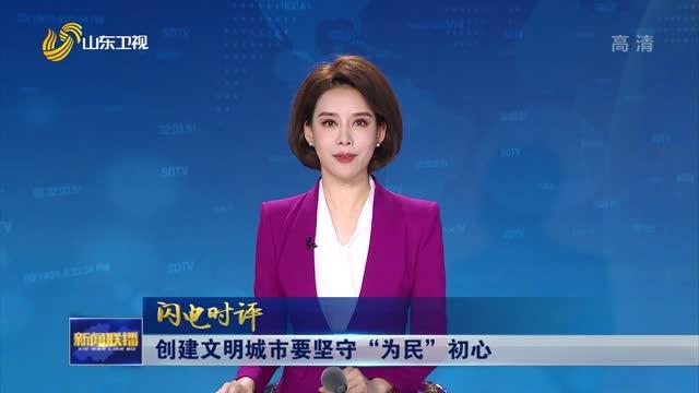 """【閃(shan)電時評(ping)】創建文(wen)明城市要堅(jian)守""""為(wei)民""""初心"""