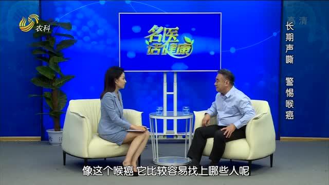 20210919《名医话健康》:名医徐伟——长期声嘶 警惕喉癌
