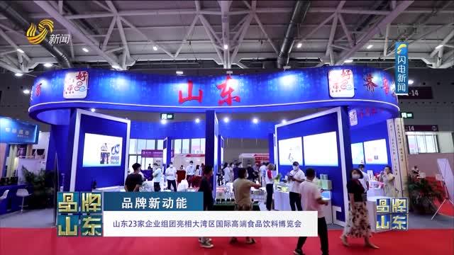 【品牌新动能】山东23家企业组团亮相大湾区国际高端食品饮料博览会