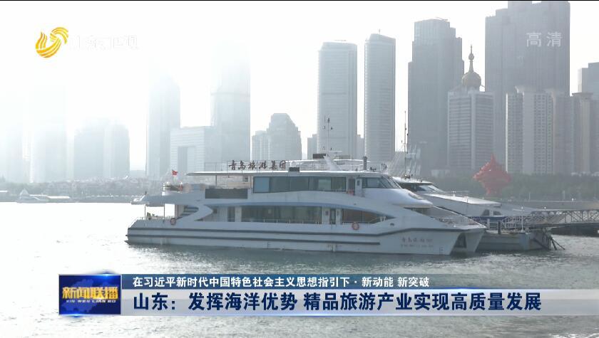 【在习近平新时代中国特色社会主义思想指引下·新动能 新突破】山东:发挥海洋优势 精品旅游产业实现高质量发展