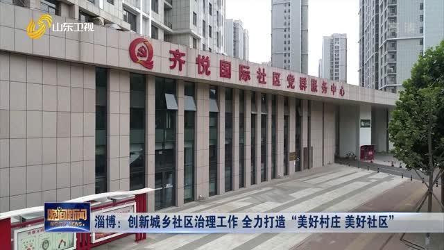 """淄博:创新城乡社区治理工作 全力打造""""美好村庄 美好社区"""""""
