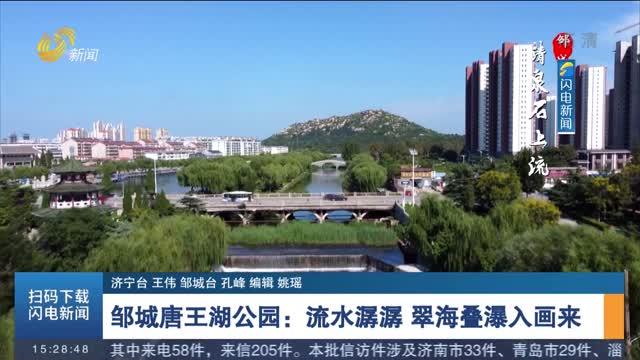 【诗画山东】邹城唐王湖公园:流水潺潺 翠海叠瀑入画来