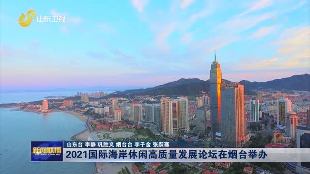 2021國際海岸休(xiu)閑高(gao)質(zhi)量發展(zhan)論壇在煙台舉辦