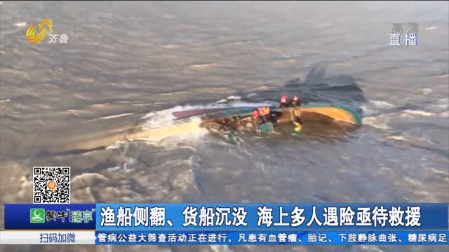 渔船侧翻、货船沉没 海上多人遇险亟待救援