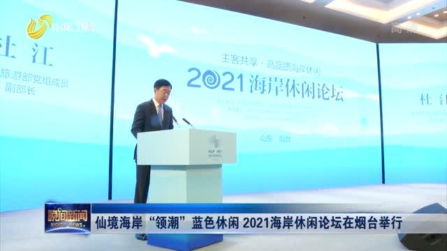"""仙境海岸""""领潮""""蓝色休闲 2021海岸休闲论坛在烟台举行"""