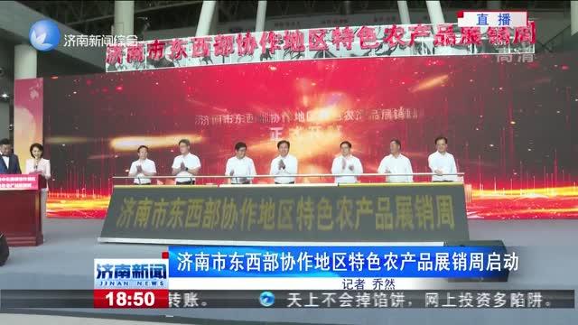 济南市东西部协作地区特色农产品展销周启动